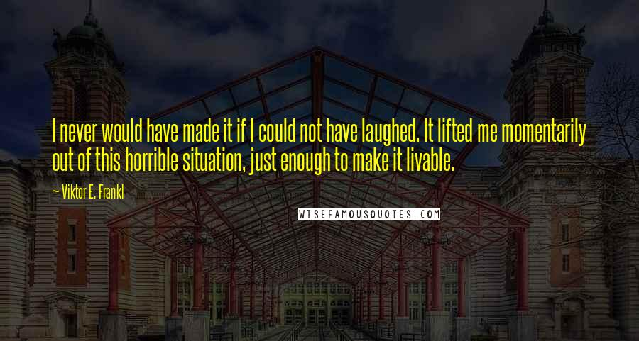 Viktor E. Frankl quotes: I never would have made it if I could not have laughed. It lifted me momentarily out of this horrible situation, just enough to make it livable.