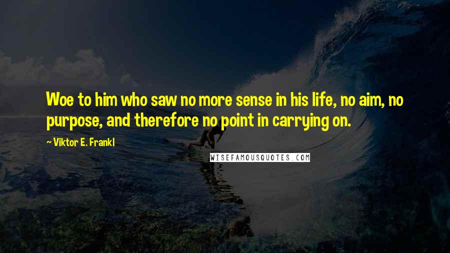 Viktor E. Frankl quotes: Woe to him who saw no more sense in his life, no aim, no purpose, and therefore no point in carrying on.