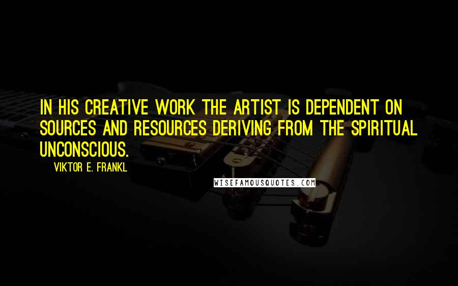 Viktor E. Frankl quotes: In his creative work the artist is dependent on sources and resources deriving from the spiritual unconscious.