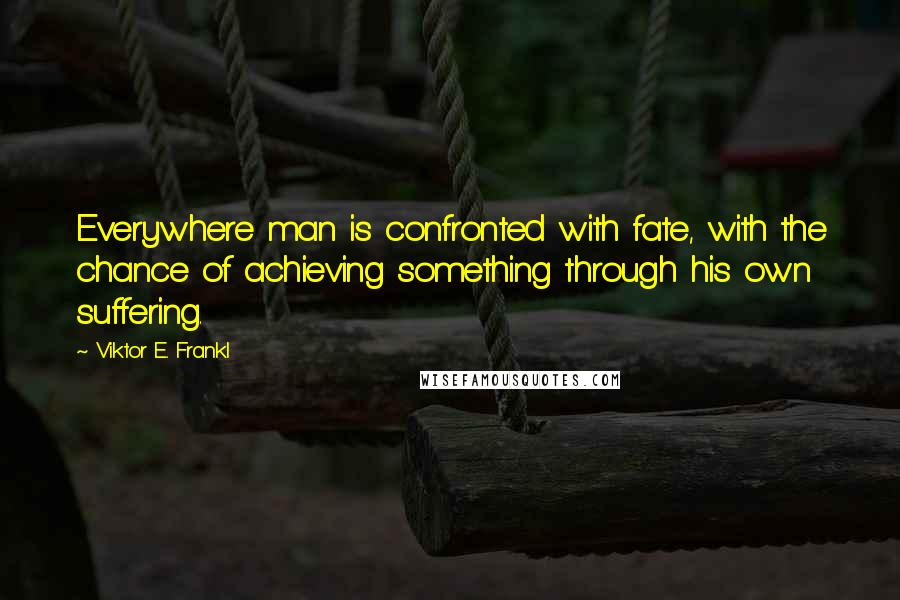 Viktor E. Frankl quotes: Everywhere man is confronted with fate, with the chance of achieving something through his own suffering.