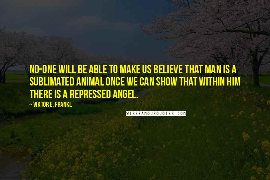 Viktor E. Frankl quotes: No-one will be able to make us believe that man is a sublimated animal once we can show that within him there is a repressed angel.