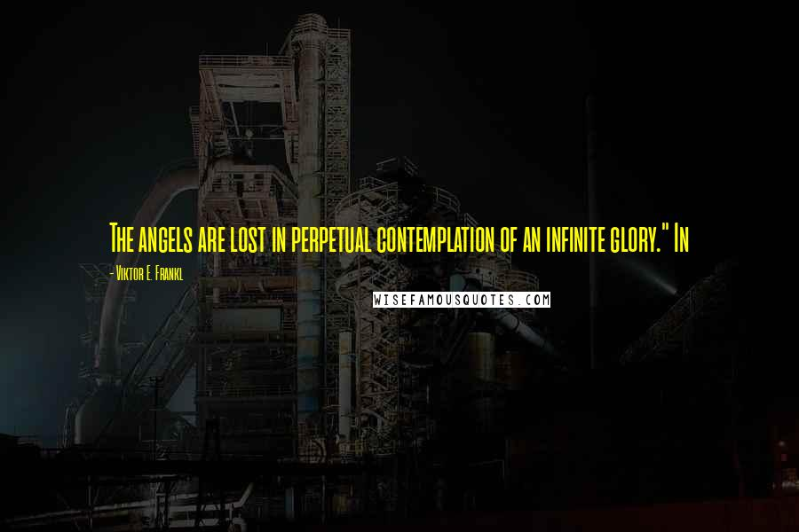 """Viktor E. Frankl quotes: The angels are lost in perpetual contemplation of an infinite glory."""" In"""
