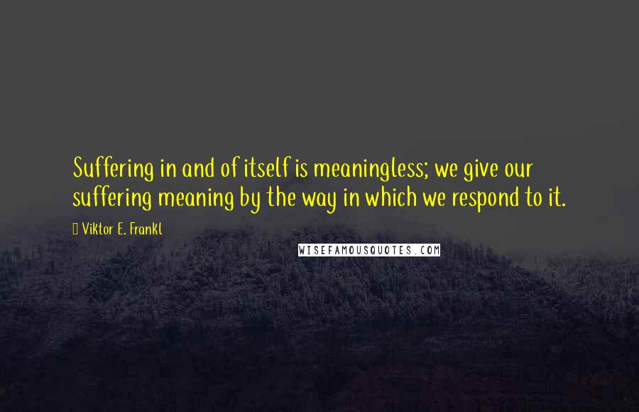 Viktor E. Frankl quotes: Suffering in and of itself is meaningless; we give our suffering meaning by the way in which we respond to it.
