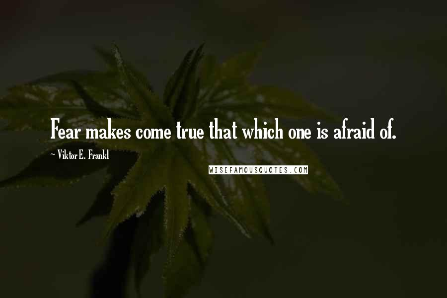 Viktor E. Frankl quotes: Fear makes come true that which one is afraid of.