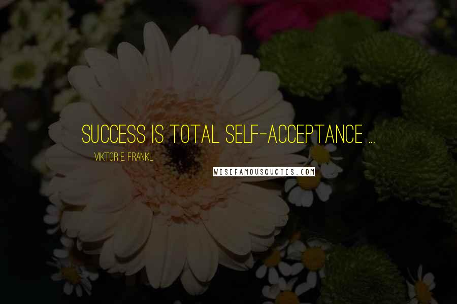 Viktor E. Frankl quotes: Success is total self-acceptance ...