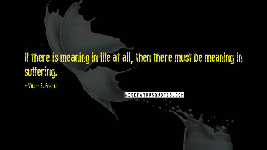 Viktor E. Frankl quotes: If there is meaning in life at all, then there must be meaning in suffering.