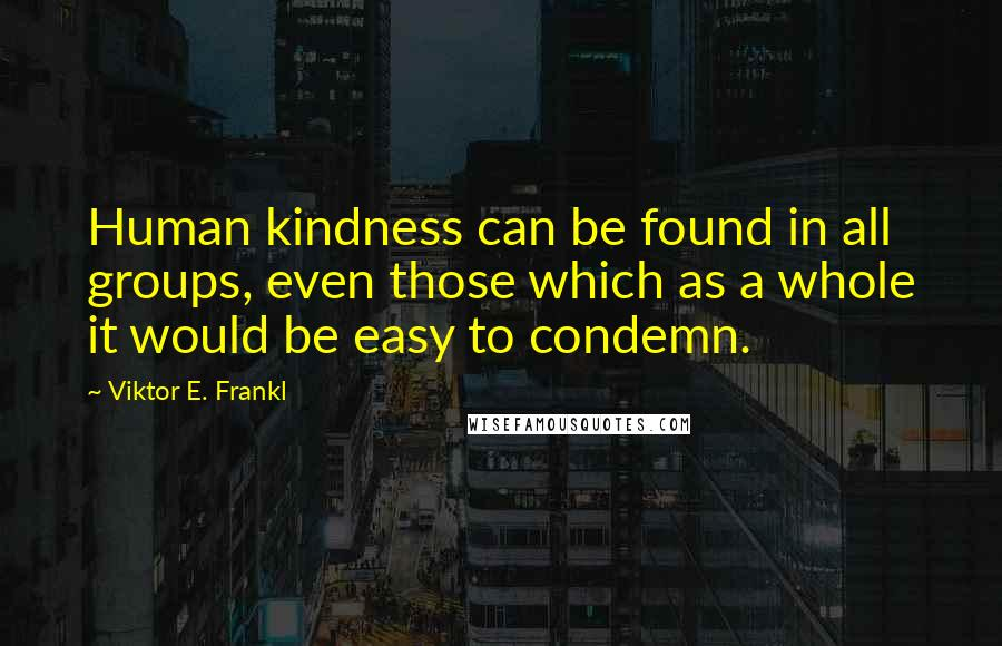 Viktor E. Frankl quotes: Human kindness can be found in all groups, even those which as a whole it would be easy to condemn.