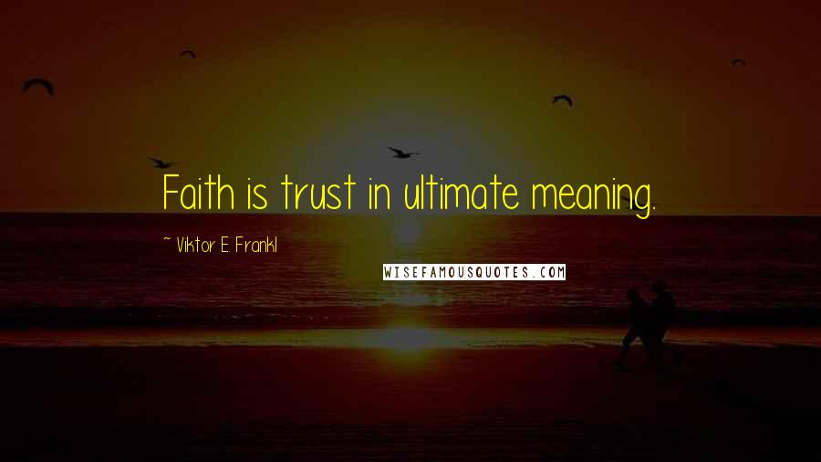Viktor E. Frankl quotes: Faith is trust in ultimate meaning.
