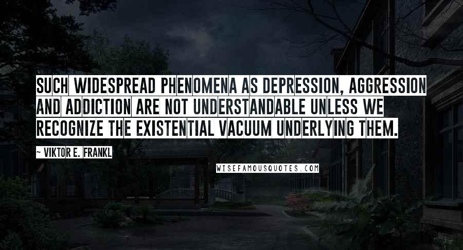 Viktor E. Frankl quotes: Such widespread phenomena as depression, aggression and addiction are not understandable unless we recognize the existential vacuum underlying them.