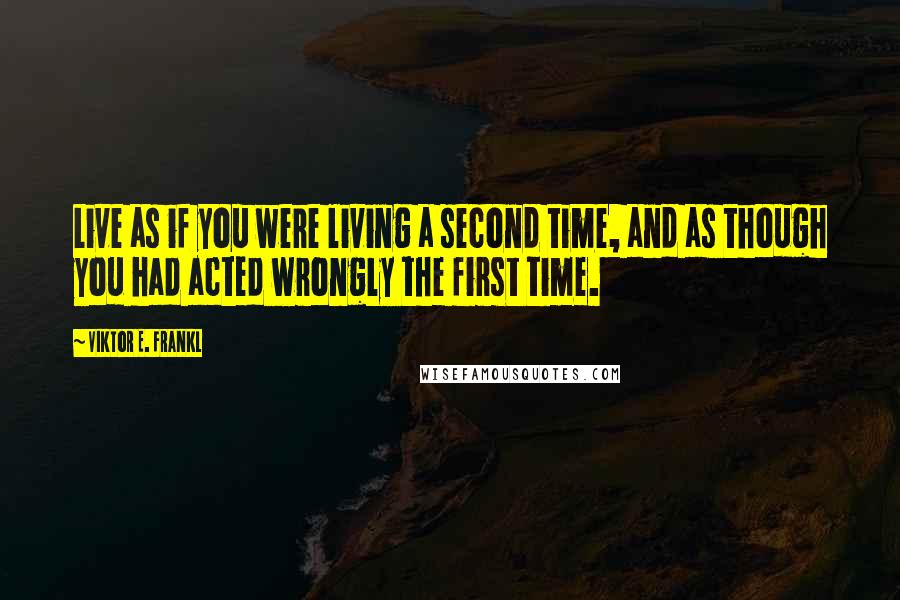 Viktor E. Frankl quotes: Live as if you were living a second time, and as though you had acted wrongly the first time.