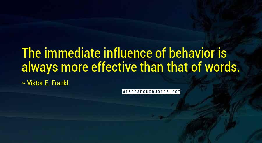 Viktor E. Frankl quotes: The immediate influence of behavior is always more effective than that of words.