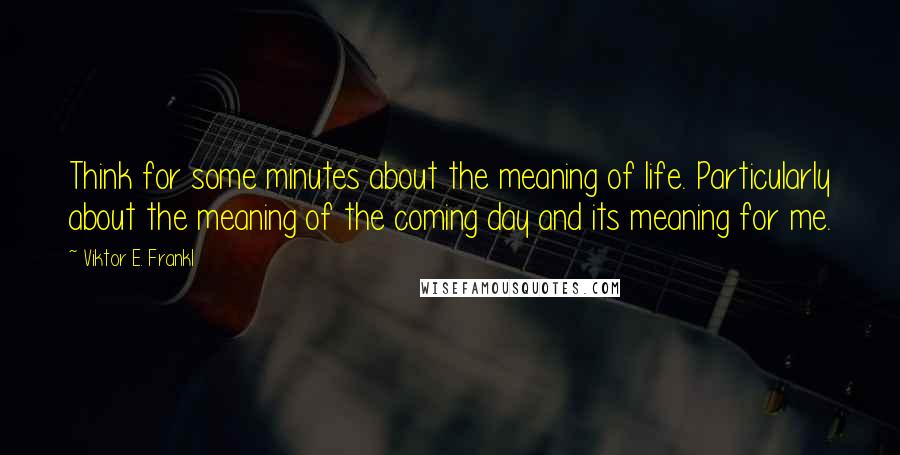 Viktor E. Frankl quotes: Think for some minutes about the meaning of life. Particularly about the meaning of the coming day and its meaning for me.