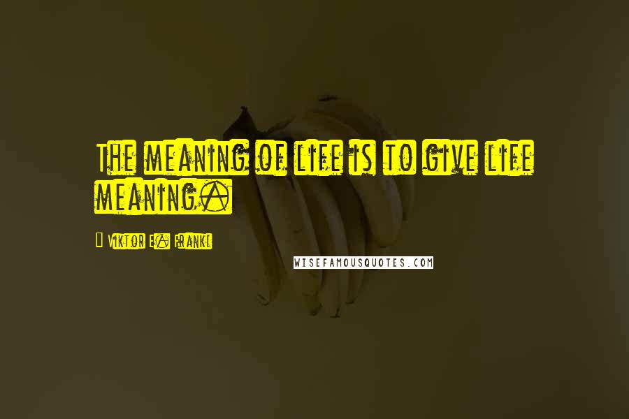 Viktor E. Frankl quotes: The meaning of life is to give life meaning.
