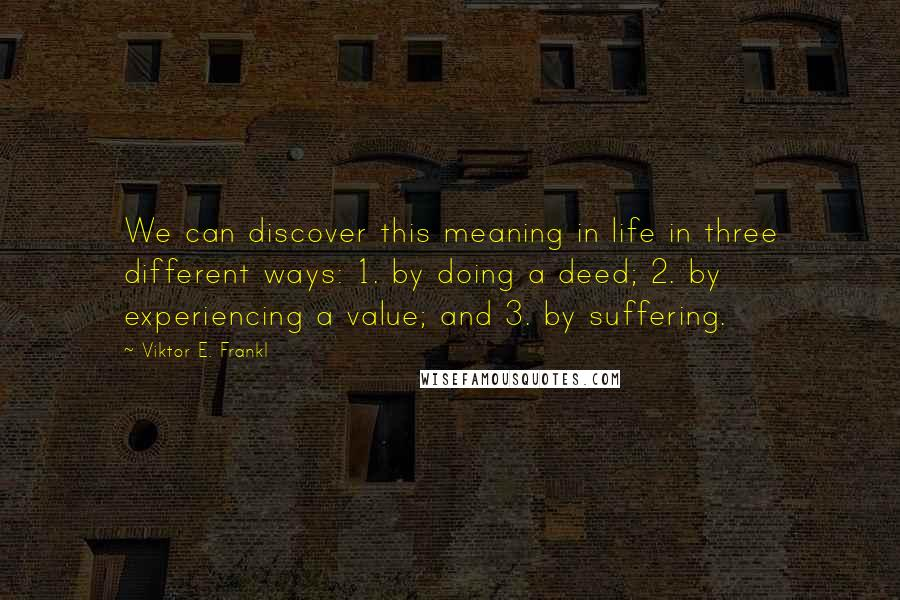 Viktor E. Frankl quotes: We can discover this meaning in life in three different ways: 1. by doing a deed; 2. by experiencing a value; and 3. by suffering.