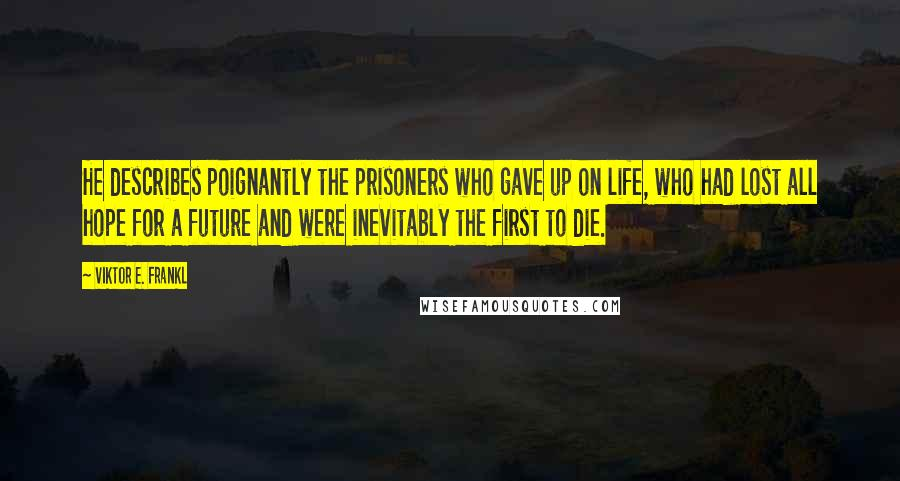 Viktor E. Frankl quotes: He describes poignantly the prisoners who gave up on life, who had lost all hope for a future and were inevitably the first to die.