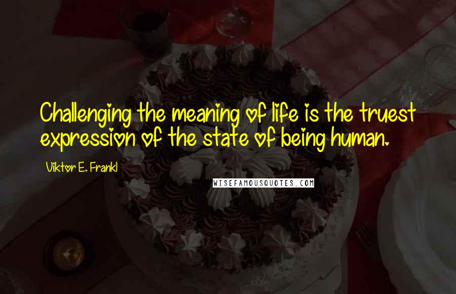 Viktor E. Frankl quotes: Challenging the meaning of life is the truest expression of the state of being human.