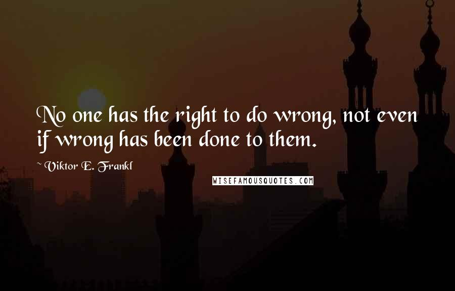 Viktor E. Frankl quotes: No one has the right to do wrong, not even if wrong has been done to them.