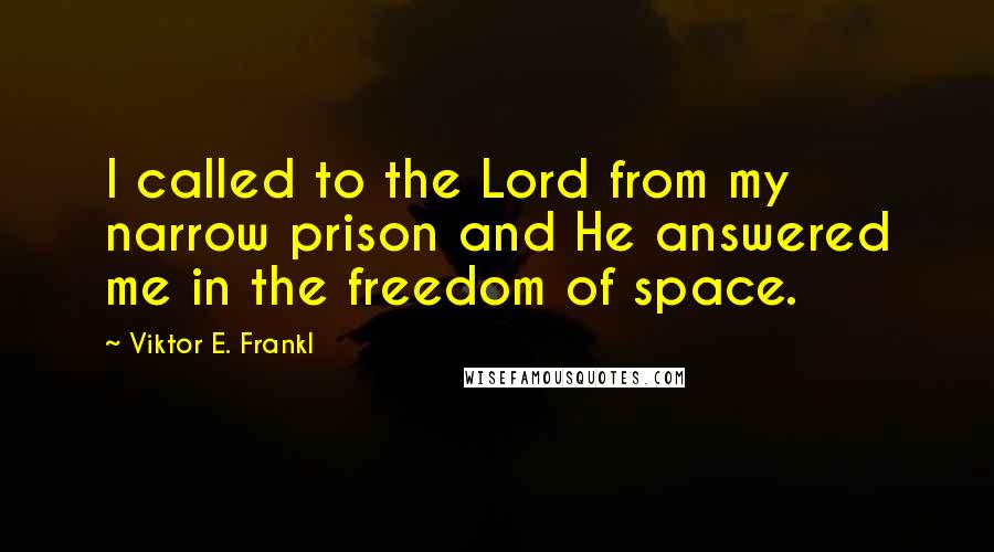 Viktor E. Frankl quotes: I called to the Lord from my narrow prison and He answered me in the freedom of space.