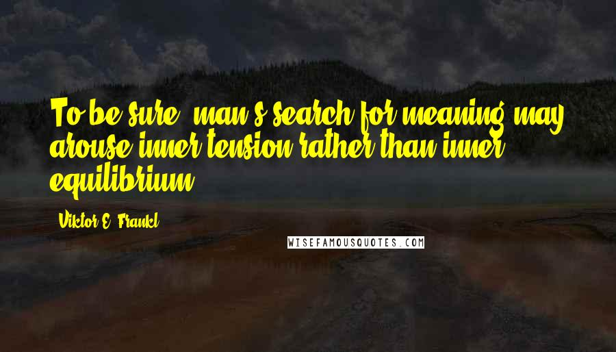 Viktor E. Frankl quotes: To be sure, man's search for meaning may arouse inner tension rather than inner equilibrium.