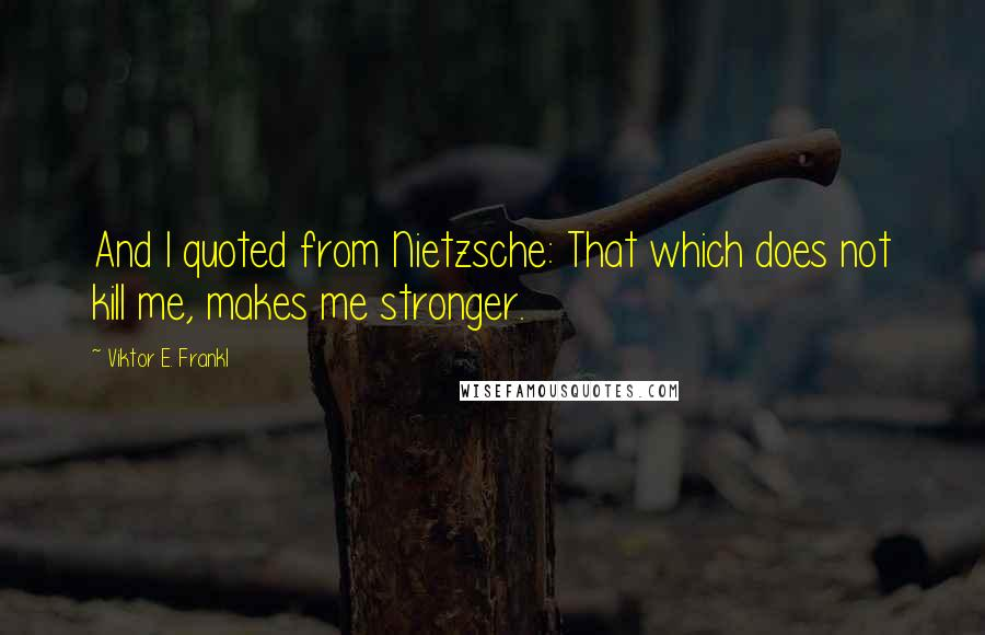 Viktor E. Frankl quotes: And I quoted from Nietzsche: That which does not kill me, makes me stronger.