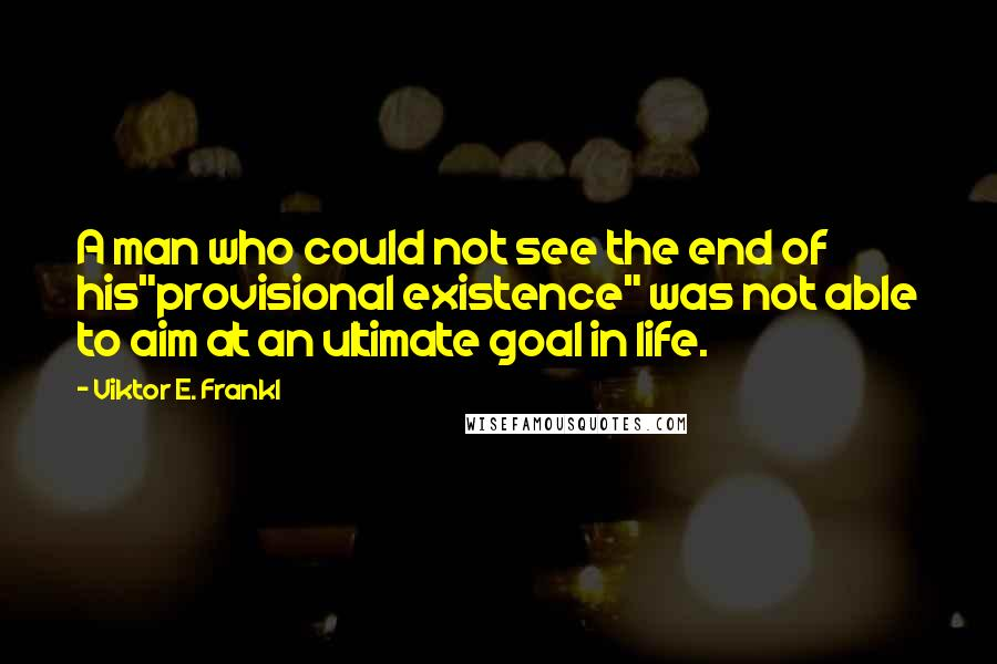 """Viktor E. Frankl quotes: A man who could not see the end of his""""provisional existence"""" was not able to aim at an ultimate goal in life."""