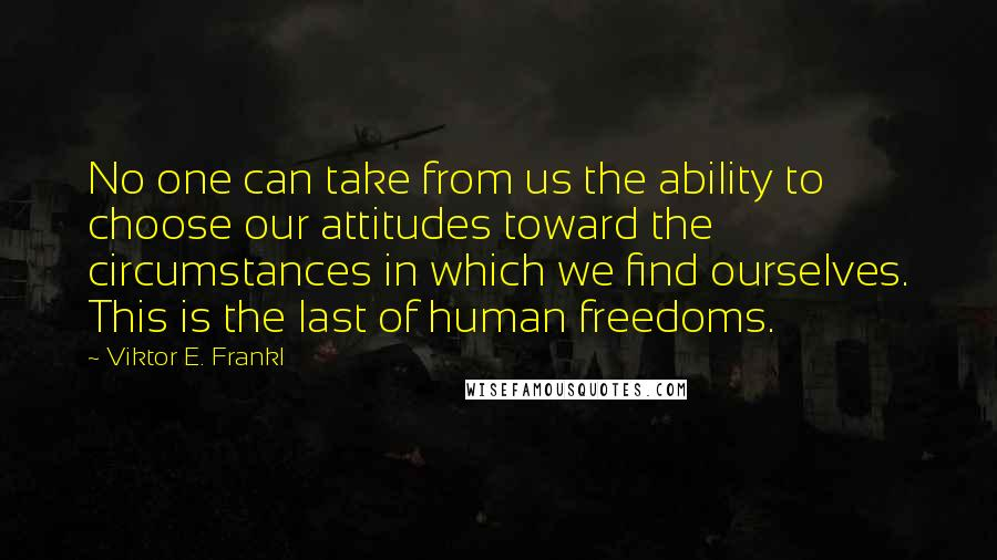 Viktor E. Frankl quotes: No one can take from us the ability to choose our attitudes toward the circumstances in which we find ourselves. This is the last of human freedoms.