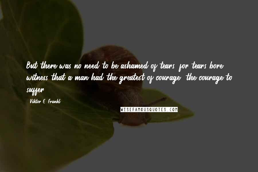 Viktor E. Frankl quotes: But there was no need to be ashamed of tears, for tears bore witness that a man had the greatest of courage, the courage to suffer.