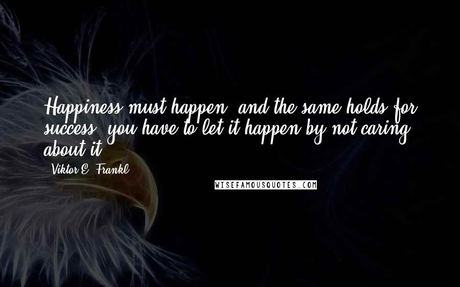 Viktor E. Frankl quotes: Happiness must happen, and the same holds for success: you have to let it happen by not caring about it.