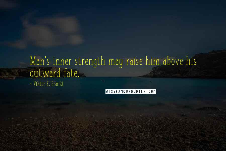 Viktor E. Frankl quotes: Man's inner strength may raise him above his outward fate.
