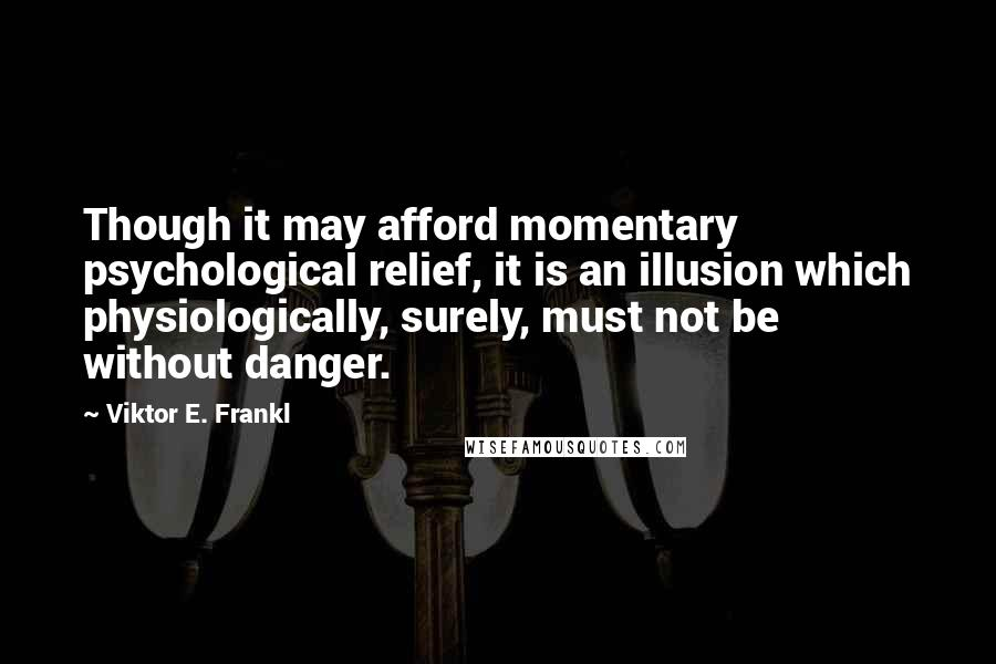 Viktor E. Frankl quotes: Though it may afford momentary psychological relief, it is an illusion which physiologically, surely, must not be without danger.