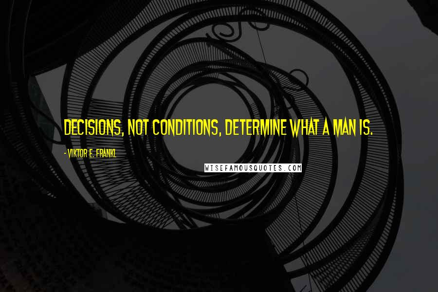 Viktor E. Frankl quotes: Decisions, not conditions, determine what a man is.