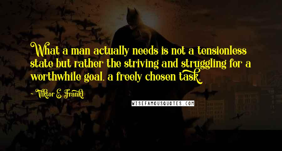 Viktor E. Frankl quotes: What a man actually needs is not a tensionless state but rather the striving and struggling for a worthwhile goal, a freely chosen task.