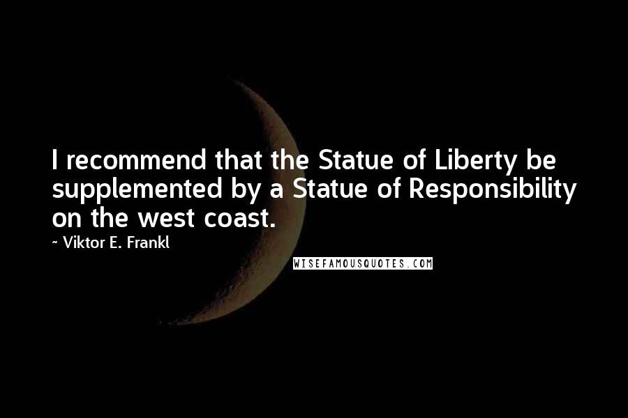 Viktor E. Frankl quotes: I recommend that the Statue of Liberty be supplemented by a Statue of Responsibility on the west coast.