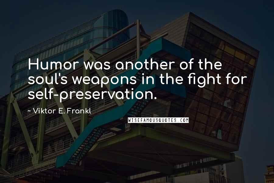 Viktor E. Frankl quotes: Humor was another of the soul's weapons in the fight for self-preservation.