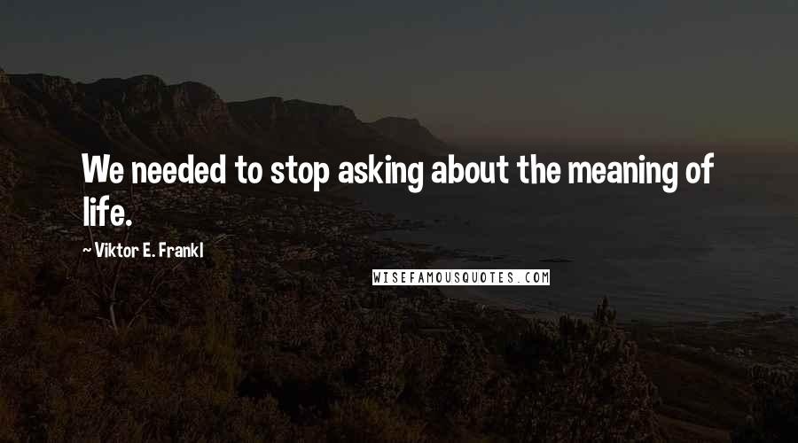 Viktor E. Frankl quotes: We needed to stop asking about the meaning of life.