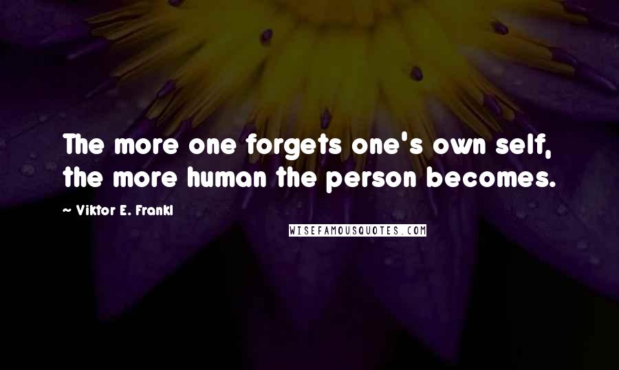 Viktor E. Frankl quotes: The more one forgets one's own self, the more human the person becomes.