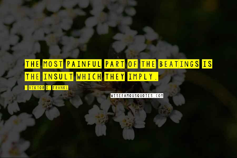 Viktor E. Frankl quotes: The most painful part of the beatings is the insult which they imply.