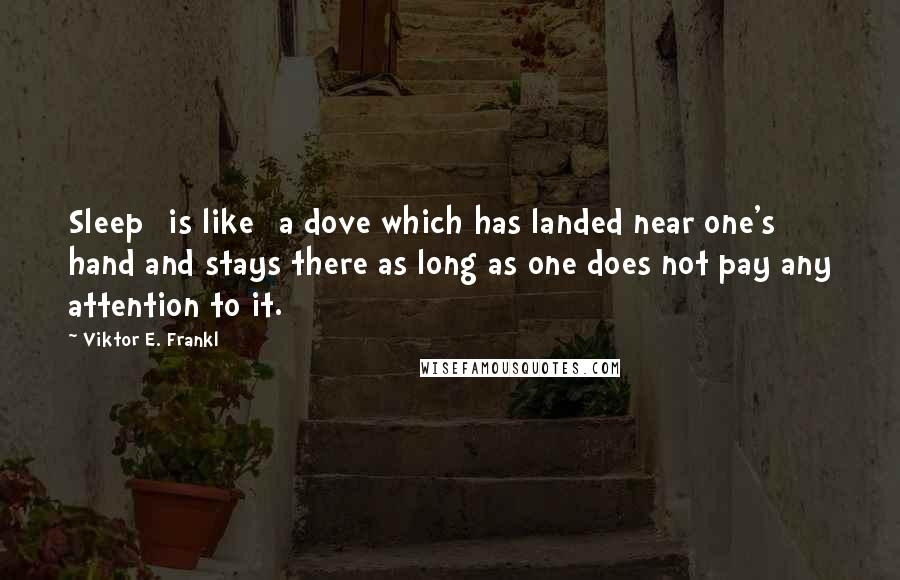 Viktor E. Frankl quotes: Sleep [is like] a dove which has landed near one's hand and stays there as long as one does not pay any attention to it.