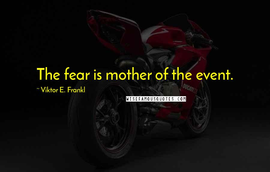Viktor E. Frankl quotes: The fear is mother of the event.