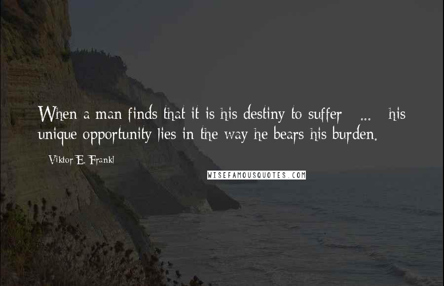 Viktor E. Frankl quotes: When a man finds that it is his destiny to suffer [ ... ] his unique opportunity lies in the way he bears his burden.