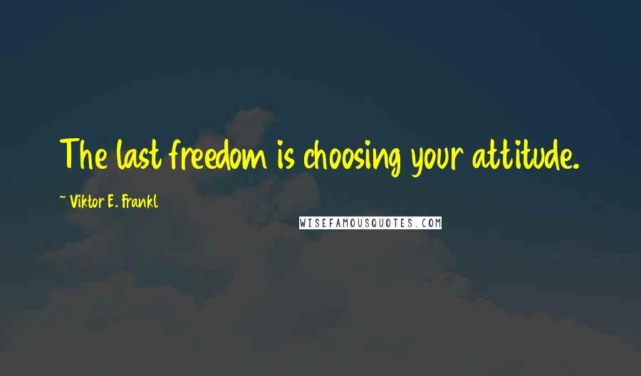 Viktor E. Frankl quotes: The last freedom is choosing your attitude.