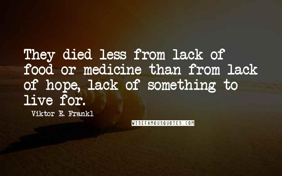 Viktor E. Frankl quotes: They died less from lack of food or medicine than from lack of hope, lack of something to live for.