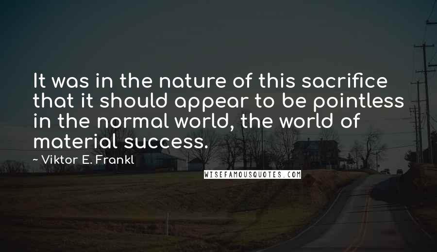 Viktor E. Frankl quotes: It was in the nature of this sacrifice that it should appear to be pointless in the normal world, the world of material success.