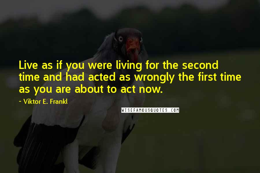Viktor E. Frankl quotes: Live as if you were living for the second time and had acted as wrongly the first time as you are about to act now.