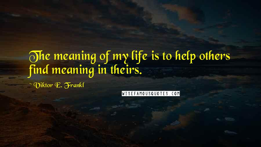 Viktor E. Frankl quotes: The meaning of my life is to help others find meaning in theirs.