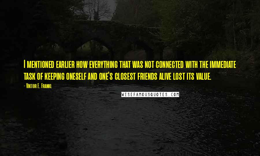 Viktor E. Frankl quotes: I mentioned earlier how everything that was not connected with the immediate task of keeping oneself and one's closest friends alive lost its value.