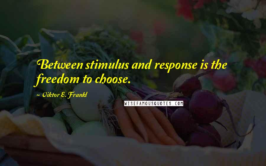 Viktor E. Frankl quotes: Between stimulus and response is the freedom to choose.