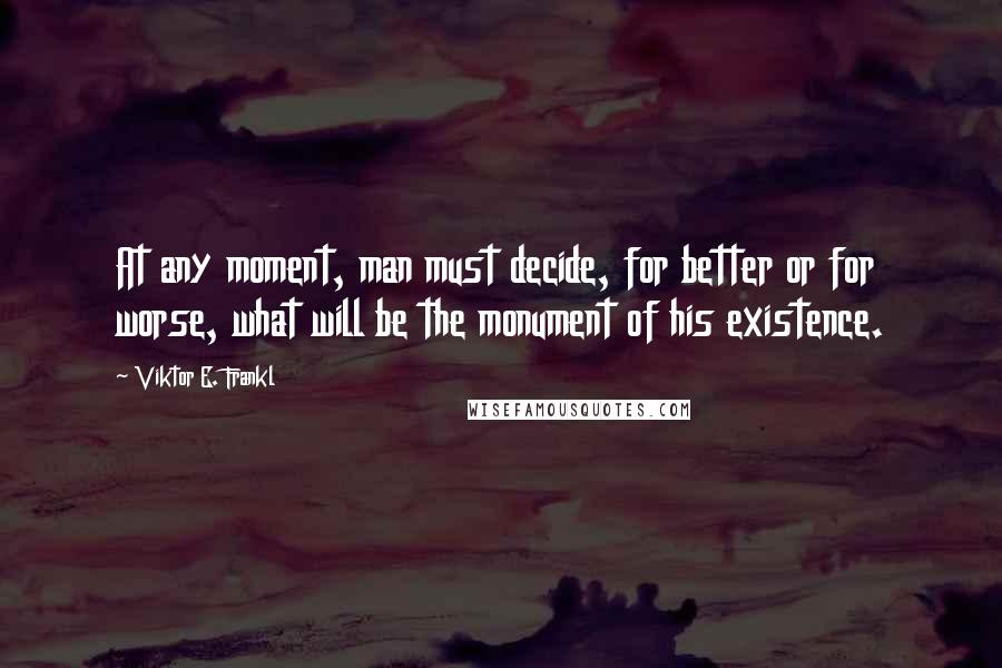 Viktor E. Frankl quotes: At any moment, man must decide, for better or for worse, what will be the monument of his existence.