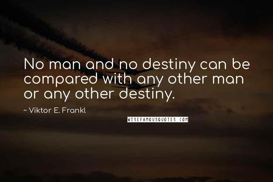 Viktor E. Frankl quotes: No man and no destiny can be compared with any other man or any other destiny.