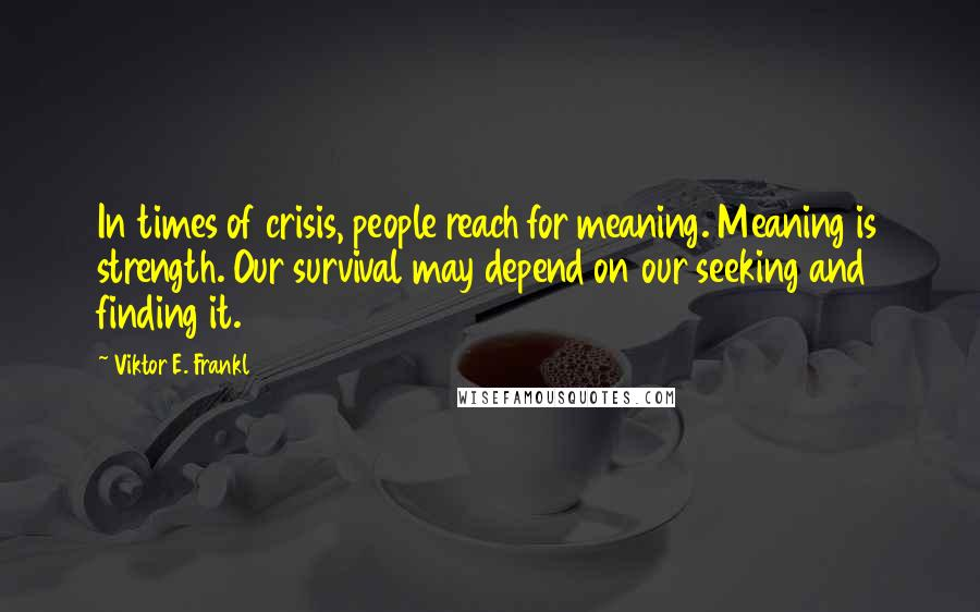 Viktor E. Frankl quotes: In times of crisis, people reach for meaning. Meaning is strength. Our survival may depend on our seeking and finding it.